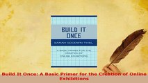 Download  Build It Once A Basic Primer for the Creation of Online Exhibitions  Read Online