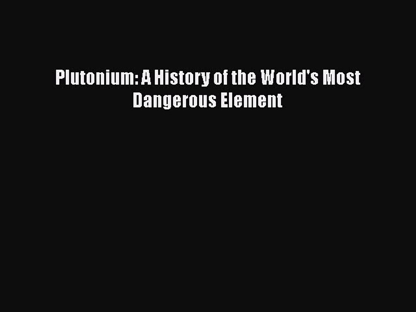 Plutonium A History of the Worlds Most Dangerous Element