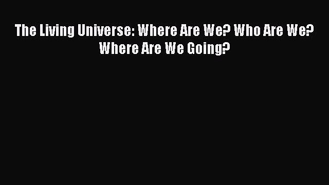 [Read Book] The Living Universe: Where Are We? Who Are We? Where Are We Going?  Read Online