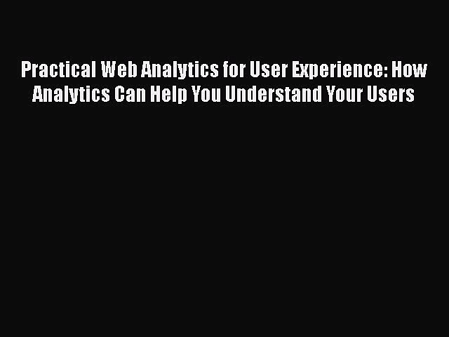 Book Practical Web Analytics for User Experience: How Analytics Can Help You Understand Your