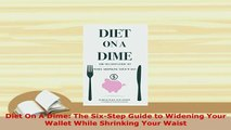 Read  Diet On A Dime The SixStep Guide to Widening Your Wallet While Shrinking Your Waist Ebook Free