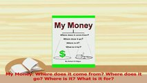 PDF  My Money Where does it come from Where does it go Where is it What is it for Read Full Ebook