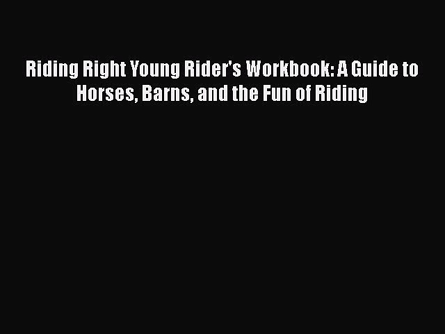 Download Riding Right Young Rider's Workbook: A Guide to Horses Barns and the Fun of Riding