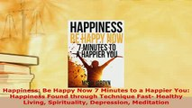 Download  Happiness Be Happy Now 7 Minutes to a Happier You Happiness Found through Technique Read Online