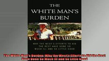 READ THE NEW BOOK   The White Mans Burden Why the Wests Efforts to Aid the Rest Have Done So Much Ill and READ ONLINE