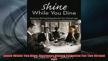 Free PDF Downlaod  Shine While You Dine Business Dining Etiquette For The Virtual Age READ ONLINE