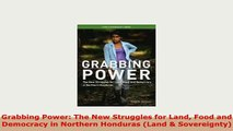 Download  Grabbing Power The New Struggles for Land Food and Democracy in Northern Honduras Land  PDF Book Free