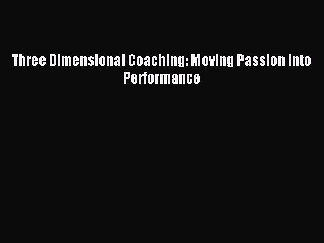 [Read PDF] Three Dimensional Coaching: Moving Passion Into Performance Ebook Online