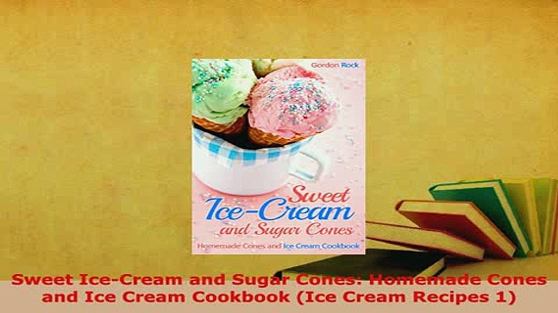Sweet Ice-Cream and Sugar Cones: Homemade Cones and Ice Cream Cookbook (Ice Cream Recipes 1)