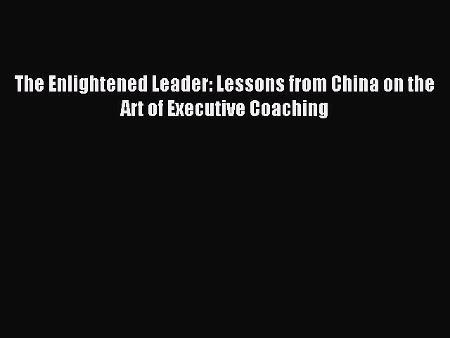 [Read PDF] The Enlightened Leader: Lessons from China on the Art of Executive Coaching Download
