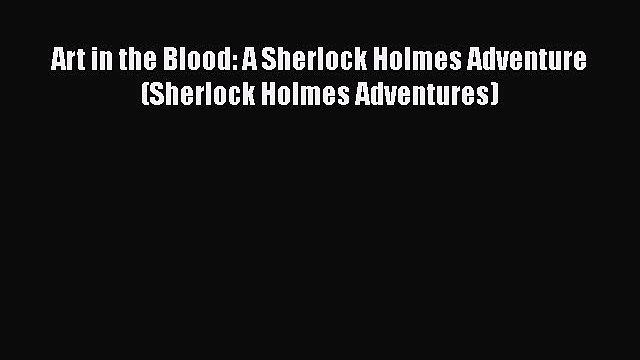 [Read Book] Art in the Blood: A Sherlock Holmes Adventure (Sherlock Holmes Adventures) Free