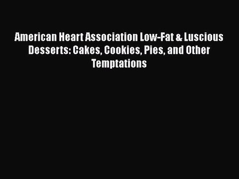 [Read Book] American Heart Association Low-Fat & Luscious Desserts: Cakes Cookies Pies and