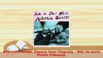 Download  Aventure suisse Espace Jean Tinguely  Niki de Saint Phalle Fribourg Read Full Ebook