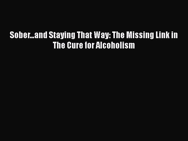 [PDF] Sober…and Staying That Way: The Missing Link in The Cure for Alcoholism Download Online