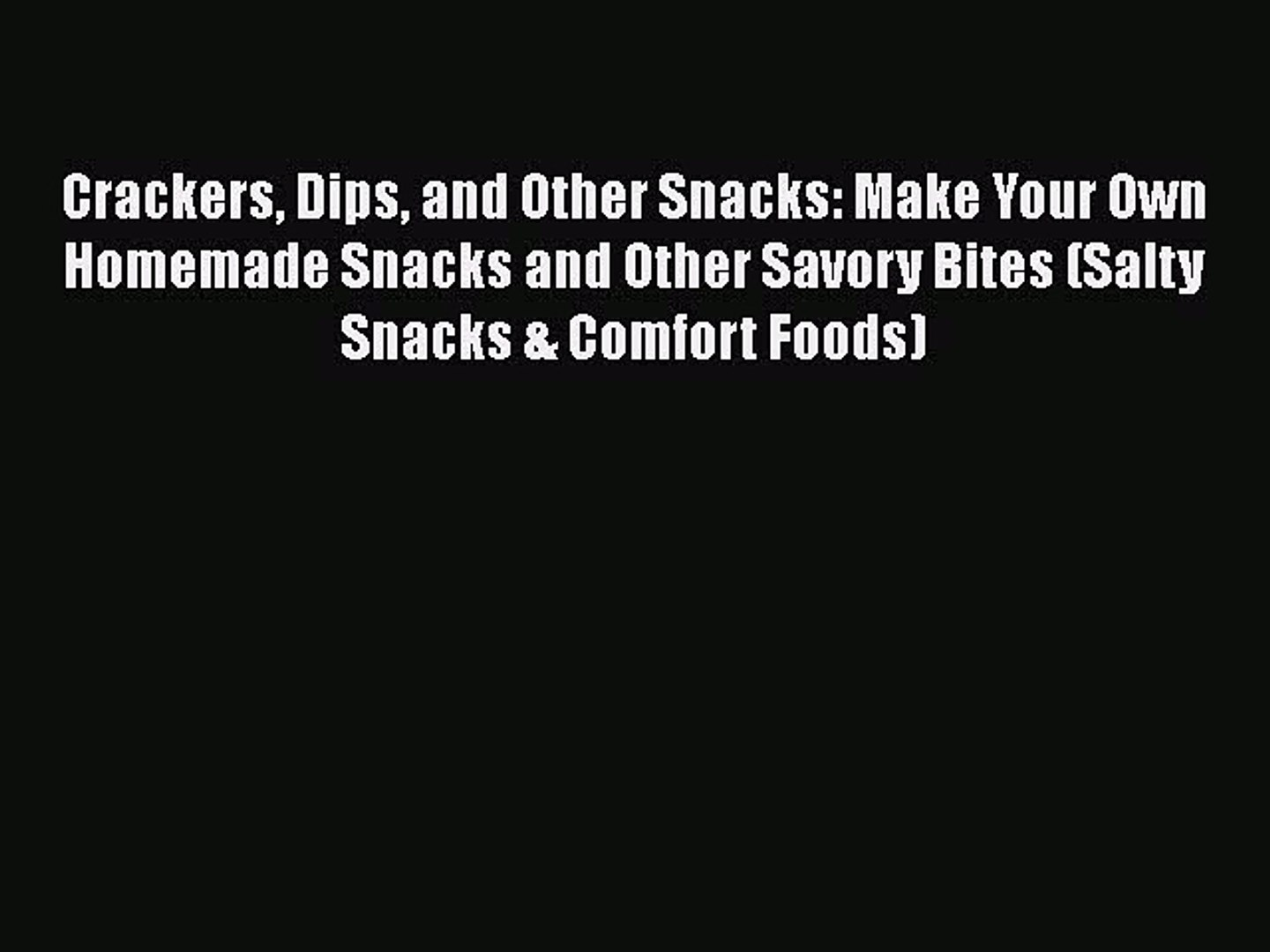 [Read Book] Crackers Dips and Other Snacks: Make Your Own Homemade Snacks and Other Savory