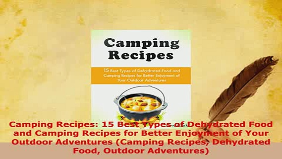Download  Camping Recipes 15 Best Types of Dehydrated Food and Camping Recipes for Better Enjoyment Read Online
