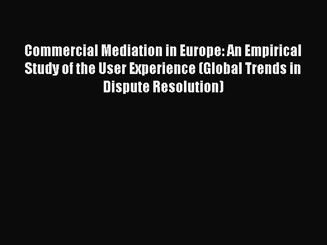 [Read book] Commercial Mediation in Europe: An Empirical Study of the User Experience (Global