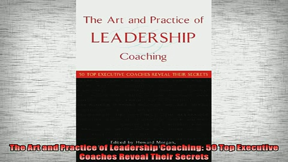 READ book  The Art and Practice of Leadership Coaching 50 Top Executive Coaches Reveal Their Secrets Online Free