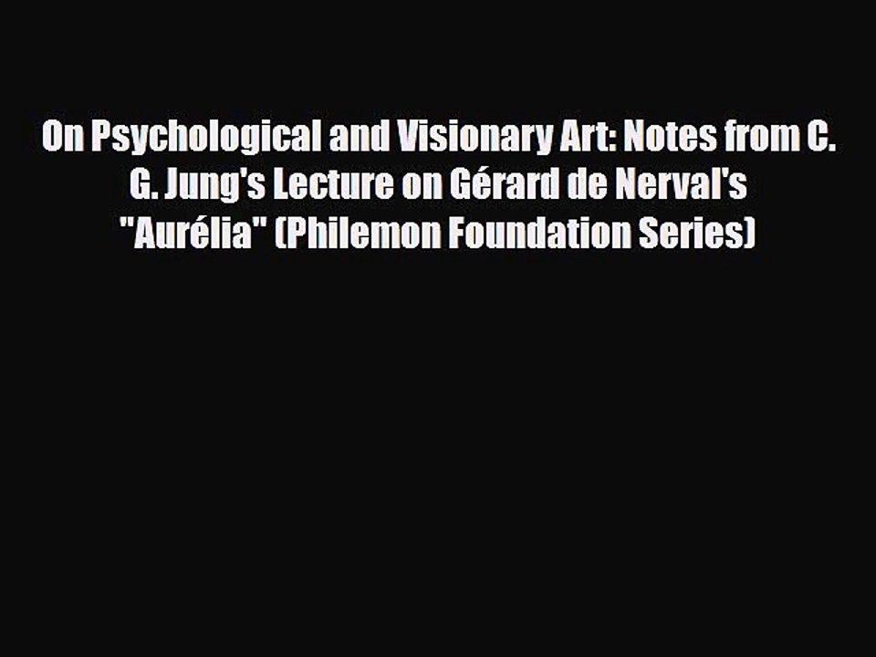 On Psychological and Visionary Art Notes from C G Jung/'s Lecture on G/érard de Nervals Aur/élia