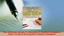 PDF  The Ultimate Guide To Become A Fashion Designer How To Be A Successful Fashion Designer Ebook