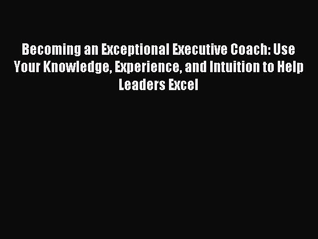 [Read book] Becoming an Exceptional Executive Coach: Use Your Knowledge Experience and Intuition