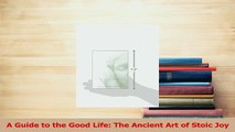 Download  A Guide to the Good Life The Ancient Art of Stoic Joy Ebook Free