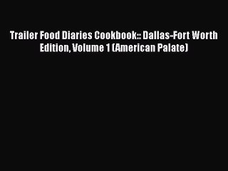 Read Trailer Food Diaries Cookbook:: Dallas-Fort Worth Edition Volume 1 (American Palate) Ebook