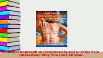 Download  A Natural Approach to Fibromyalgia and Chronic Pain  Understand Why You Hurt All Over  Read Online