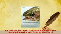 Download  An Entirely Synthetic Fish How Rainbow Trout Beguiled America and Overran the World  Read Online