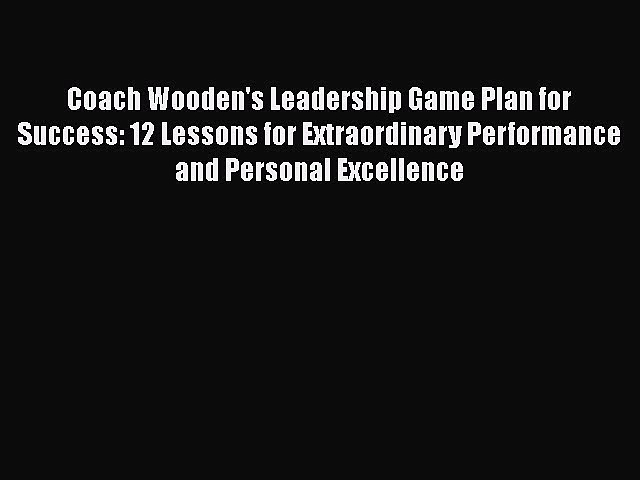 [Read book] Coach Wooden's Leadership Game Plan for Success: 12 Lessons for Extraordinary Performance