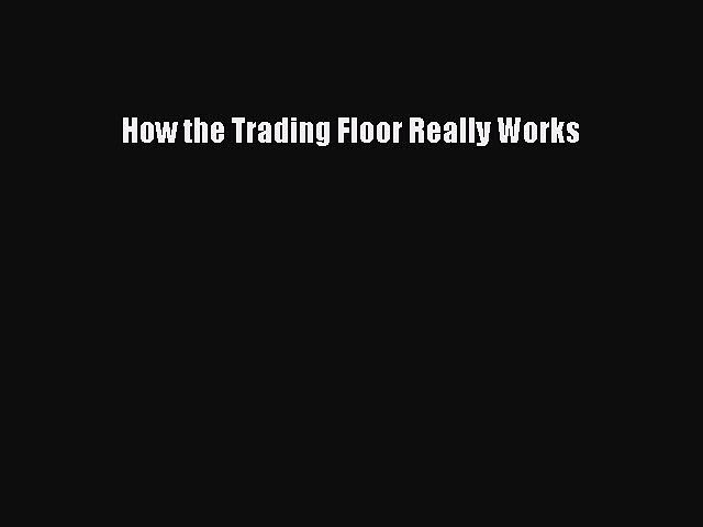 Read How the Trading Floor Really Works Ebook Free