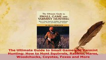 PDF  The Ultimate Guide to Small Game and Varmint Hunting How to Hunt Squirrels Rabbits Hares Free Books