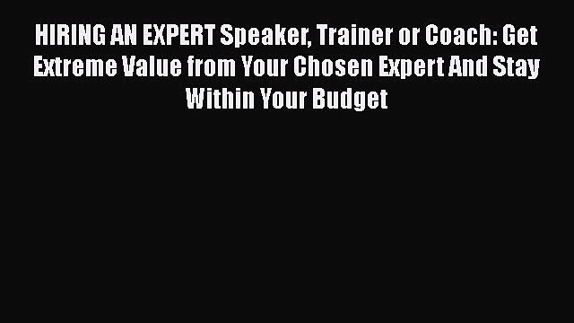 [Read book] HIRING AN EXPERT Speaker Trainer or Coach: Get Extreme Value from Your Chosen Expert