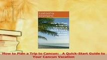 Read  How to Plan a Trip to Cancun   A QuickStart Guide to Your Cancun Vacation Ebook Free