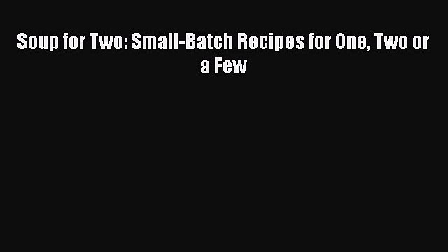 [DONWLOAD] Soup for Two: Small-Batch Recipes for One Two or a Few  Full EBook