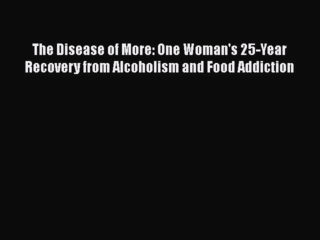 [PDF] The Disease of More: One Woman's 25-Year Recovery from Alcoholism and Food Addiction