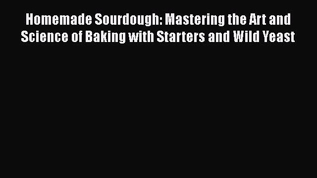 [DONWLOAD] Homemade Sourdough: Mastering the Art and Science of Baking with Starters and Wild