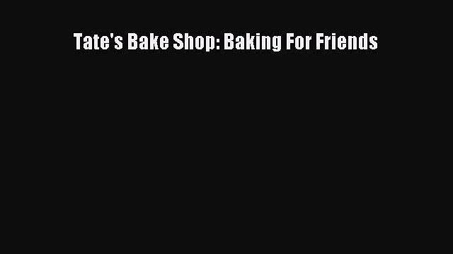 [DONWLOAD] Tate's Bake Shop: Baking For Friends  Full EBook