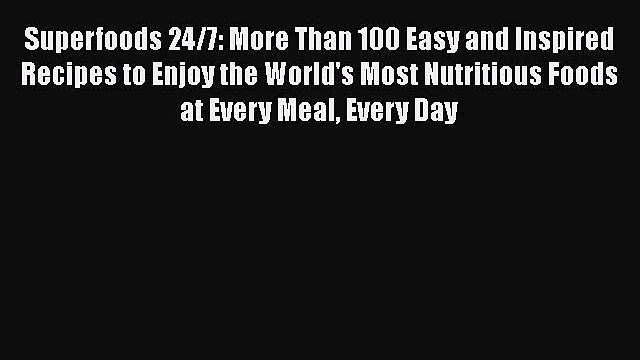 [DONWLOAD] Superfoods 24/7: More Than 100 Easy and Inspired Recipes to Enjoy the World's Most