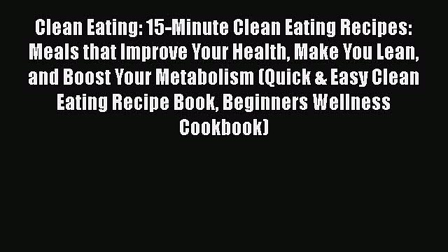 [DONWLOAD] Clean Eating: 15-Minute Clean Eating Recipes: Meals that Improve Your Health Make