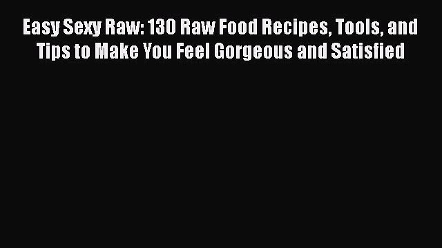 [DONWLOAD] Easy Sexy Raw: 130 Raw Food Recipes Tools and Tips to Make You Feel Gorgeous and