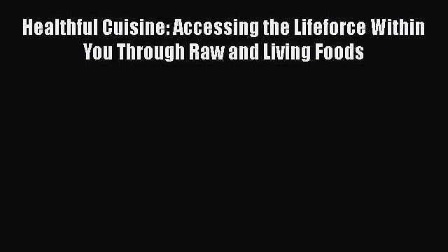 [DONWLOAD] Healthful Cuisine: Accessing the Lifeforce Within You Through Raw and Living Foods