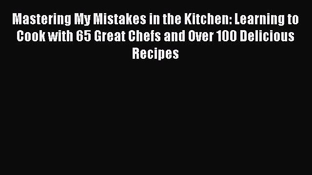 [DONWLOAD] Mastering My Mistakes in the Kitchen: Learning to Cook with 65 Great Chefs and Over