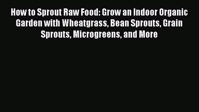 [DONWLOAD] How to Sprout Raw Food: Grow an Indoor Organic Garden with Wheatgrass Bean Sprouts