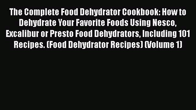 [PDF] The Complete Food Dehydrator Cookbook: How to Dehydrate Your Favorite Foods Using Nesco
