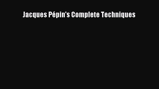 [DONWLOAD] Jacques Pépin's Complete Techniques  Full EBook