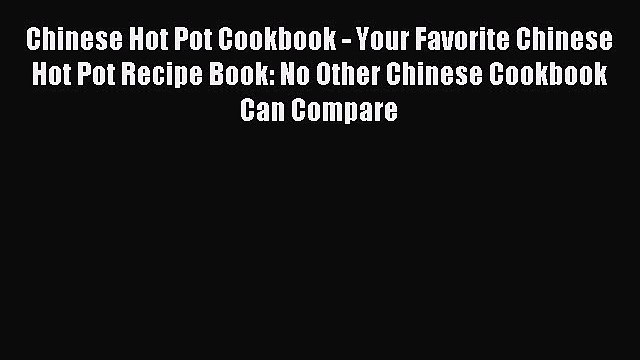 [Download PDF] Chinese Hot Pot Cookbook - Your Favorite Chinese Hot Pot Recipe Book: No Other