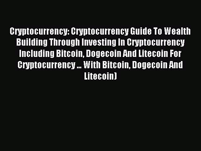 Read Cryptocurrency: Cryptocurrency Guide To Wealth Building Through Investing In Cryptocurrency