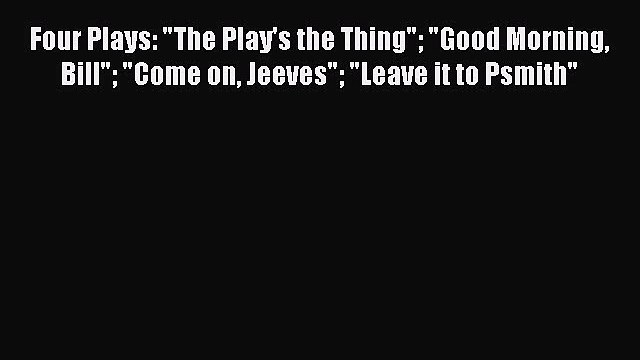 PDF Four Plays: The Play's the Thing Good Morning Bill Come on Jeeves Leave it to Psmith  EBook