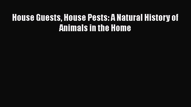 PDF House Guests House Pests: A Natural History of Animals in the Home  EBook